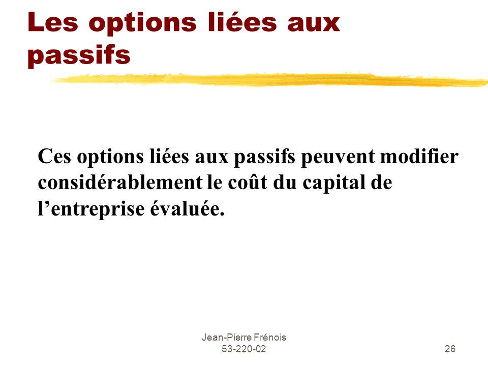 Jean-Pierre Frénois 53-220-0226 Les options liées aux passifs Ces options liées aux passifs peuvent modifier considérablement le coût du capital de lentreprise évaluée.
