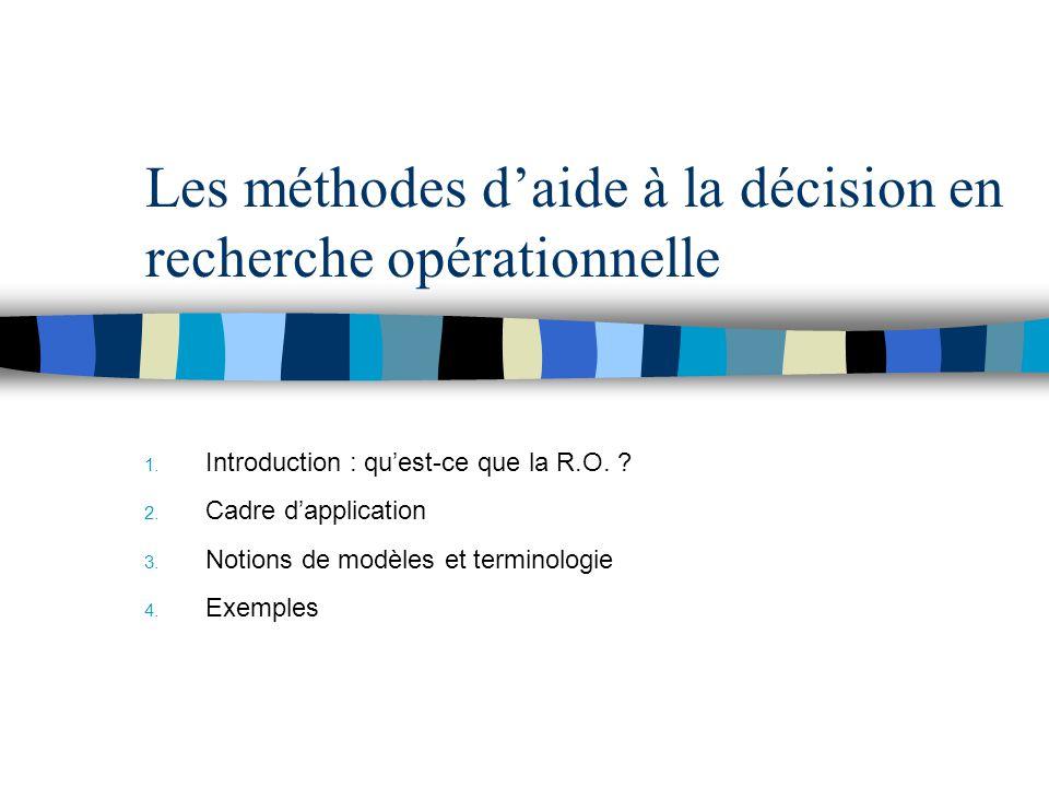 Les méthodes daide à la décision en recherche opérationnelle 1. Introduction : quest-ce que la R.O. ? 2. Cadre dapplication 3. Notions de modèles et t