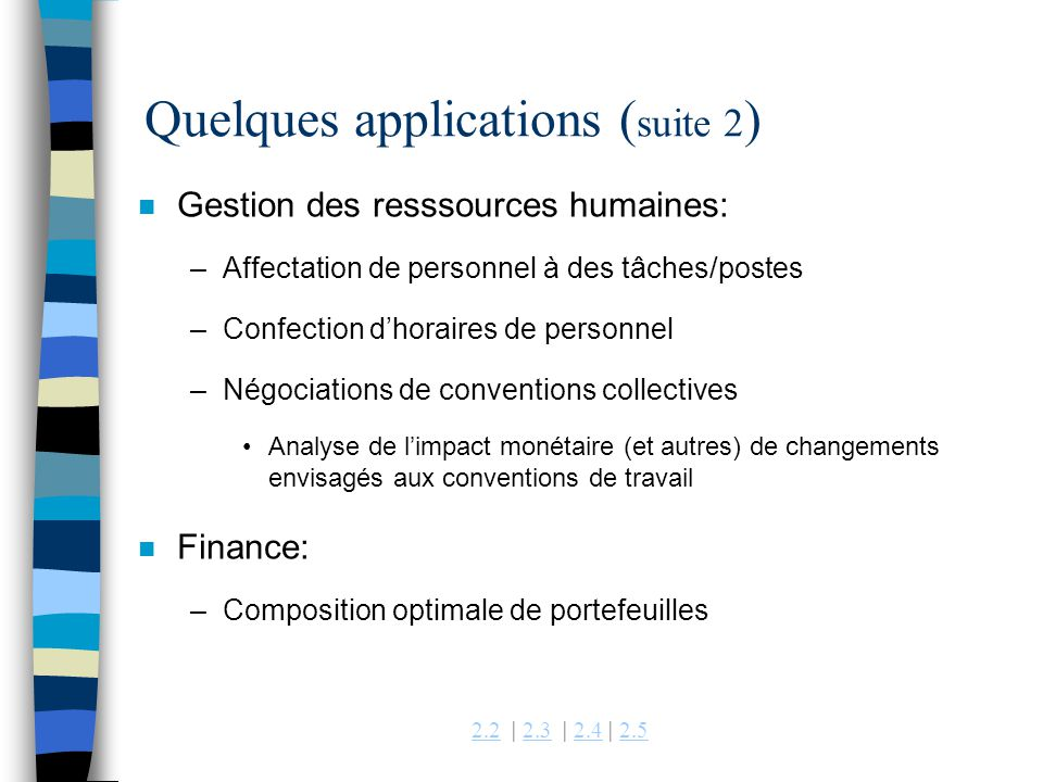 2.22.2 | 2.3 | 2.4 | 2.52.32.42.5 Quelques applications ( suite 2 ) n Gestion des resssources humaines: –Affectation de personnel à des tâches/postes –Confection dhoraires de personnel –Négociations de conventions collectives Analyse de limpact monétaire (et autres) de changements envisagés aux conventions de travail n Finance: –Composition optimale de portefeuilles