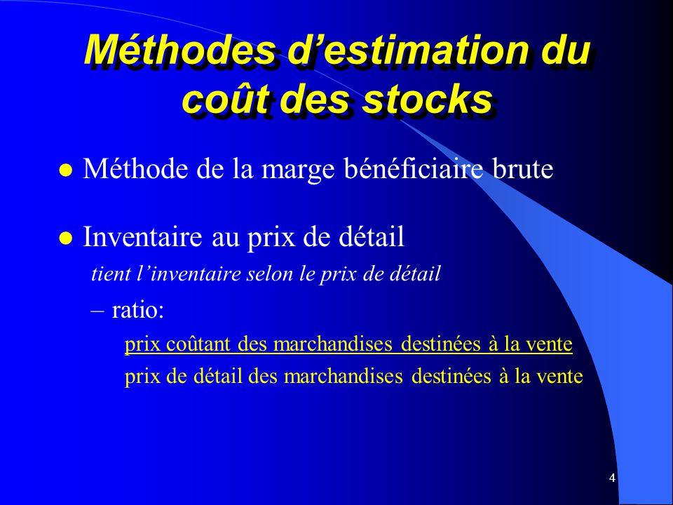 4 Méthodes destimation du coût des stocks l Méthode de la marge bénéficiaire brute l Inventaire au prix de détail tient linventaire selon le prix de d