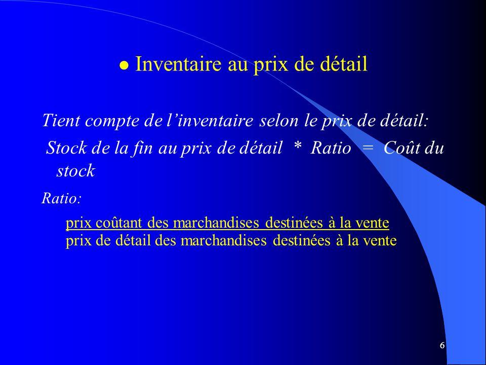 6 l l Inventaire au prix de détail Tient compte de linventaire selon le prix de détail: Stock de la fin au prix de détail * Ratio = Coût du stock Rati