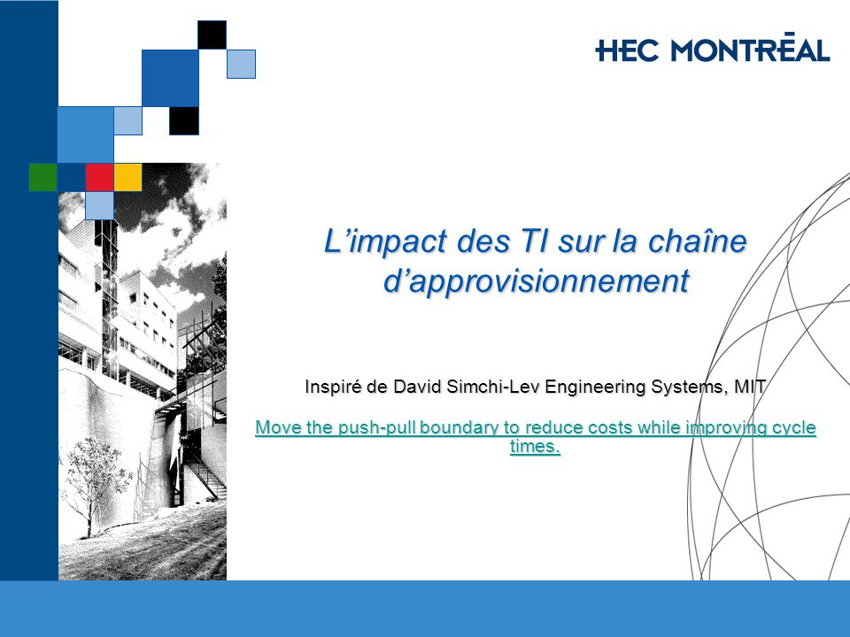 Limpact des TI sur la chaîne dapprovisionnement Inspiré de David Simchi-Lev Engineering Systems, MIT Move the push-pull boundary to reduce costs while