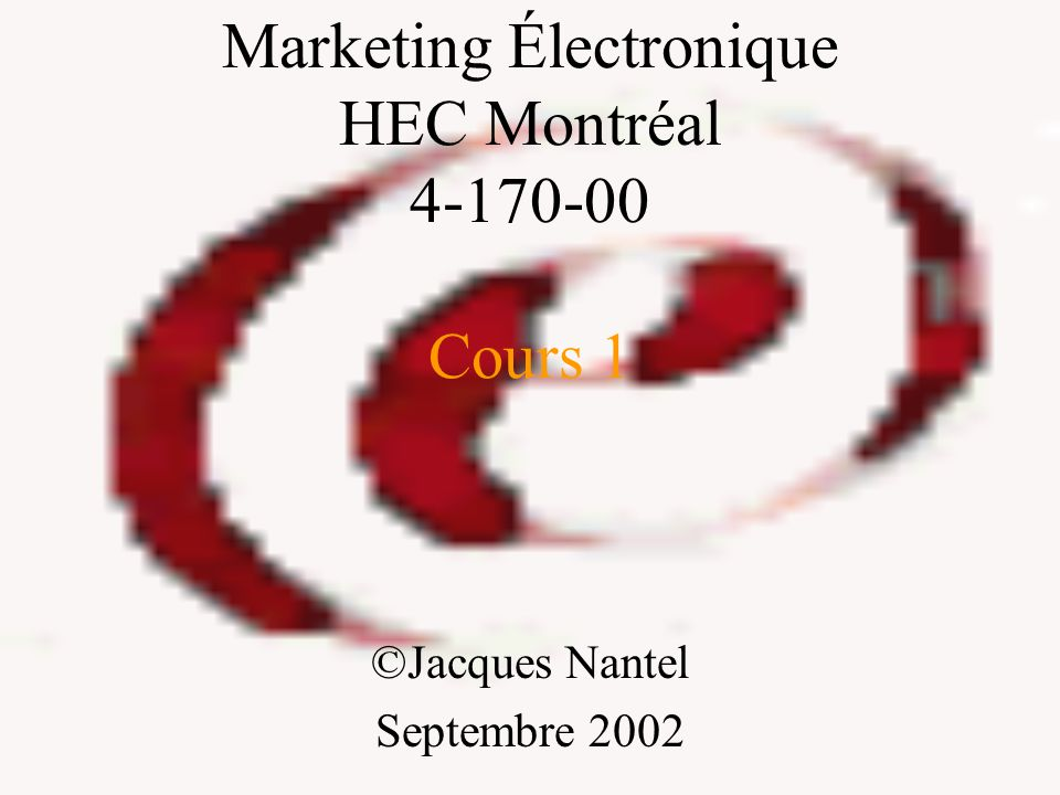 Marketing Électronique HEC Montréal 4-170-00 Cours 1 ©Jacques Nantel Septembre 2002