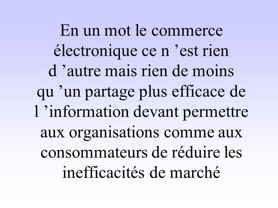 En un mot le commerce électronique ce n est rien d autre mais rien de moins qu un partage plus efficace de l information devant permettre aux organisa