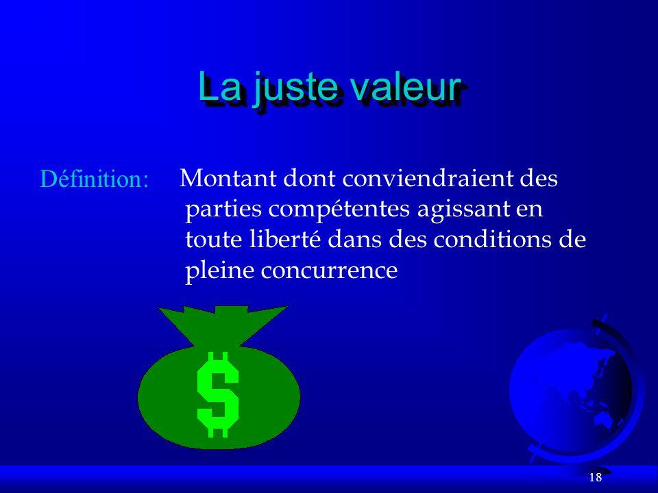 18 La juste valeur Définition: Montant dont conviendraient des parties compétentes agissant en toute liberté dans des conditions de pleine concurrence
