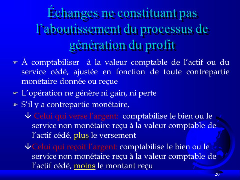 20 Échanges ne constituant pas laboutissement du processus de génération du profit F À comptabiliser à la valeur comptable de lactif ou du service céd