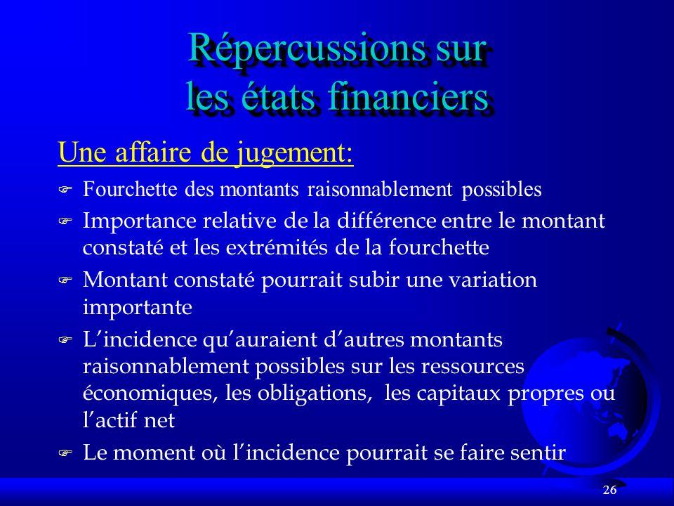 26 Répercussions sur les états financiers Une affaire de jugement: F Fourchette des montants raisonnablement possibles F Importance relative de la dif