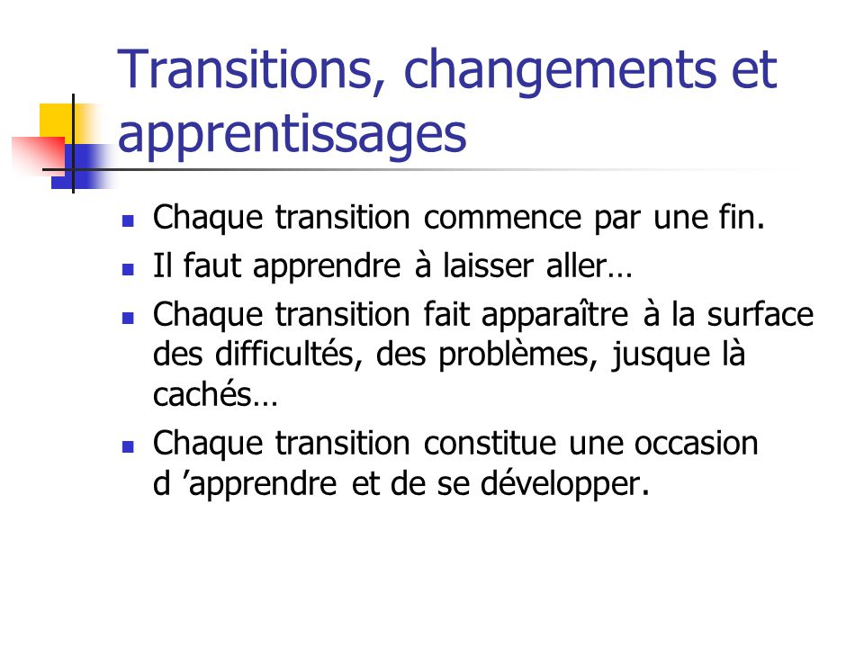 Transitions, changements et apprentissages Chaque transition commence par une fin. Il faut apprendre à laisser aller… Chaque transition fait apparaîtr
