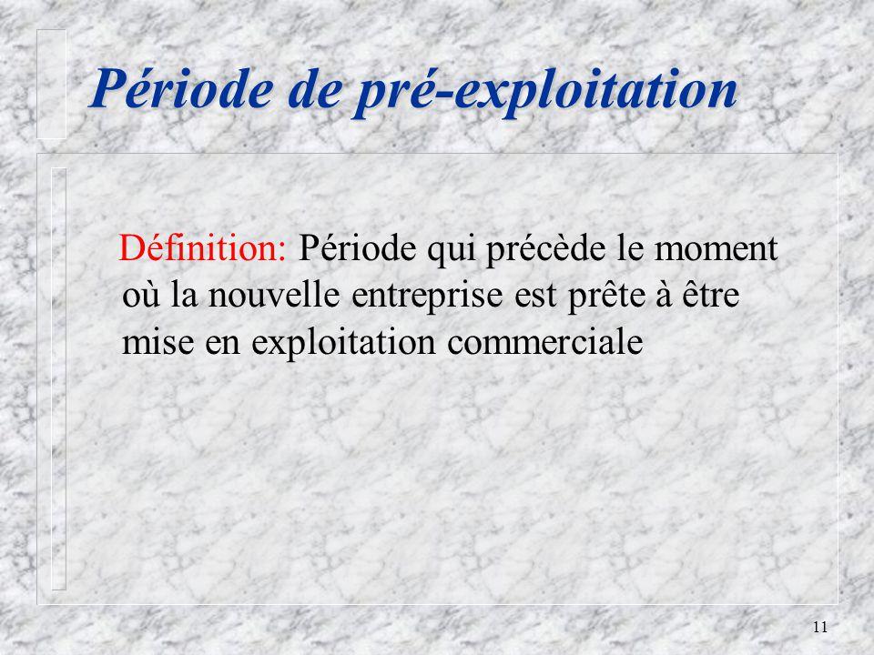 11 Période de pré-exploitation Définition: Période qui précède le moment où la nouvelle entreprise est prête à être mise en exploitation commerciale