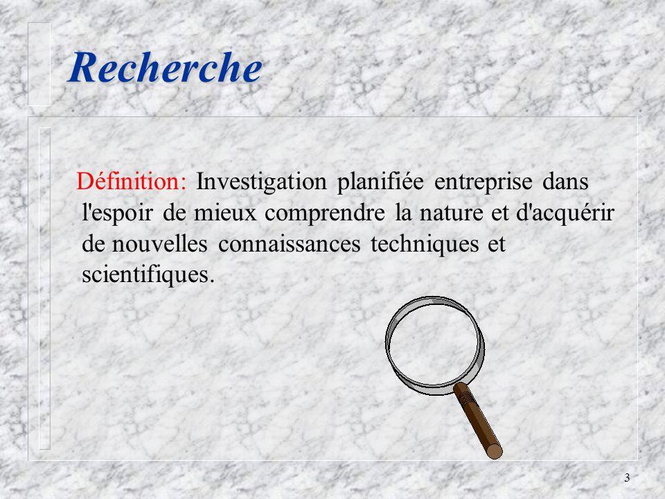 3 Recherche Définition: Investigation planifiée entreprise dans l espoir de mieux comprendre la nature et d acquérir de nouvelles connaissances techniques et scientifiques.