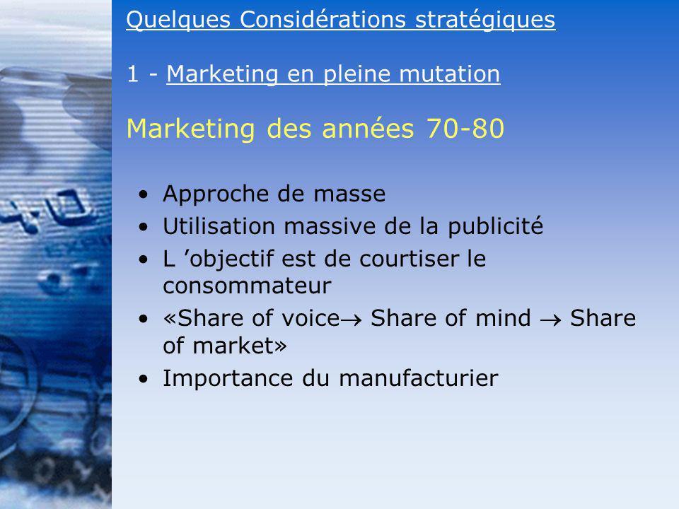 Marketing des années 70-80 Approche de masse Utilisation massive de la publicité L objectif est de courtiser le consommateur «Share of voice Share of