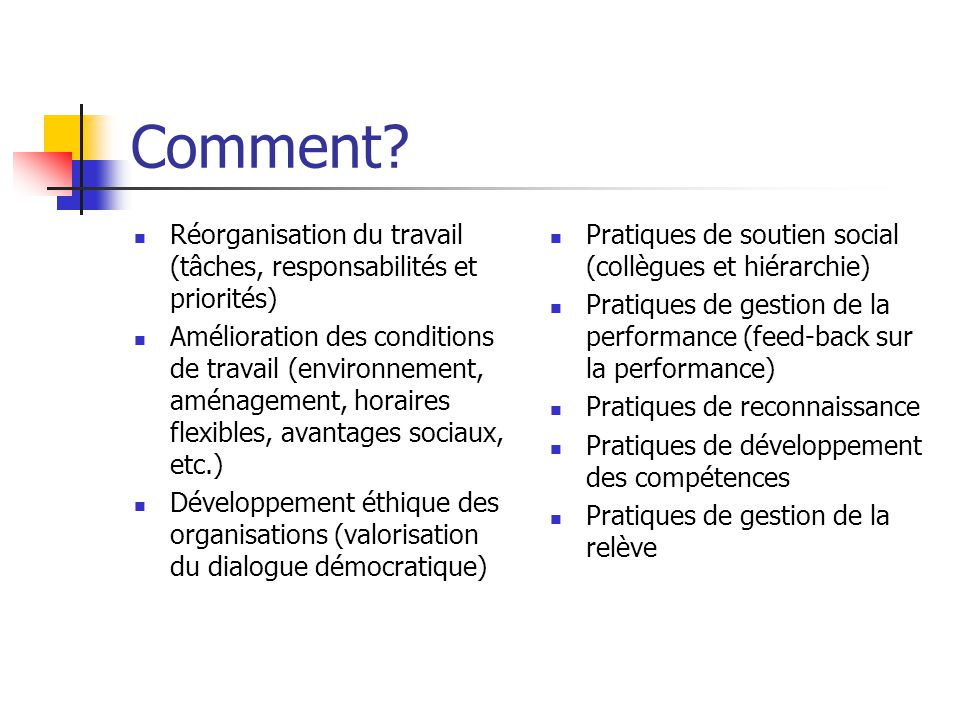 Comment? Réorganisation du travail (tâches, responsabilités et priorités) Amélioration des conditions de travail (environnement, aménagement, horaires