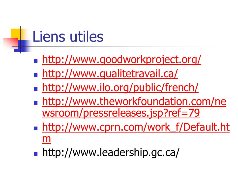 Liens utiles http://www.goodworkproject.org/ http://www.qualitetravail.ca/ http://www.ilo.org/public/french/ http://www.theworkfoundation.com/ne wsroo