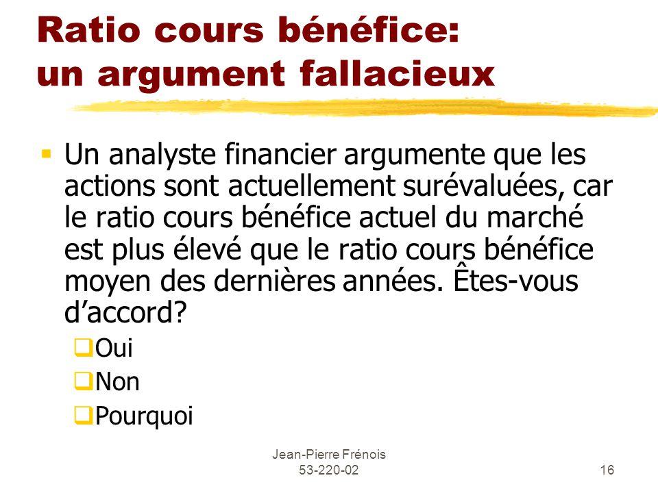 Jean-Pierre Frénois 53-220-0216 Ratio cours bénéfice: un argument fallacieux Un analyste financier argumente que les actions sont actuellement surévaluées, car le ratio cours bénéfice actuel du marché est plus élevé que le ratio cours bénéfice moyen des dernières années.