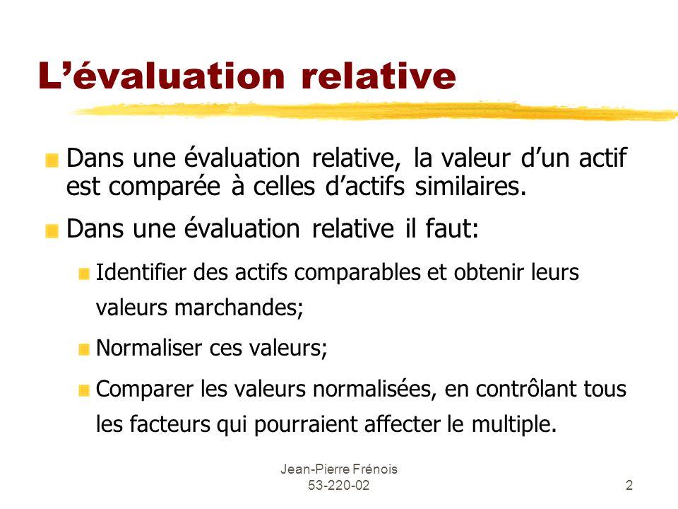 Jean-Pierre Frénois 53-220-022 Lévaluation relative Dans une évaluation relative, la valeur dun actif est comparée à celles dactifs similaires.