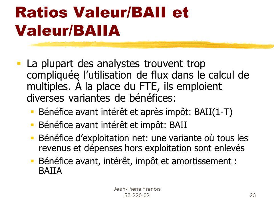 Jean-Pierre Frénois 53-220-0223 Ratios Valeur/BAII et Valeur/BAIIA La plupart des analystes trouvent trop compliquée lutilisation de flux dans le calcul de multiples.