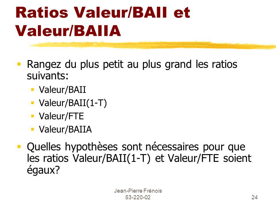 Jean-Pierre Frénois 53-220-0224 Ratios Valeur/BAII et Valeur/BAIIA Rangez du plus petit au plus grand les ratios suivants: Valeur/BAII Valeur/BAII(1-T) Valeur/FTE Valeur/BAIIA Quelles hypothèses sont nécessaires pour que les ratios Valeur/BAII(1-T) et Valeur/FTE soient égaux?