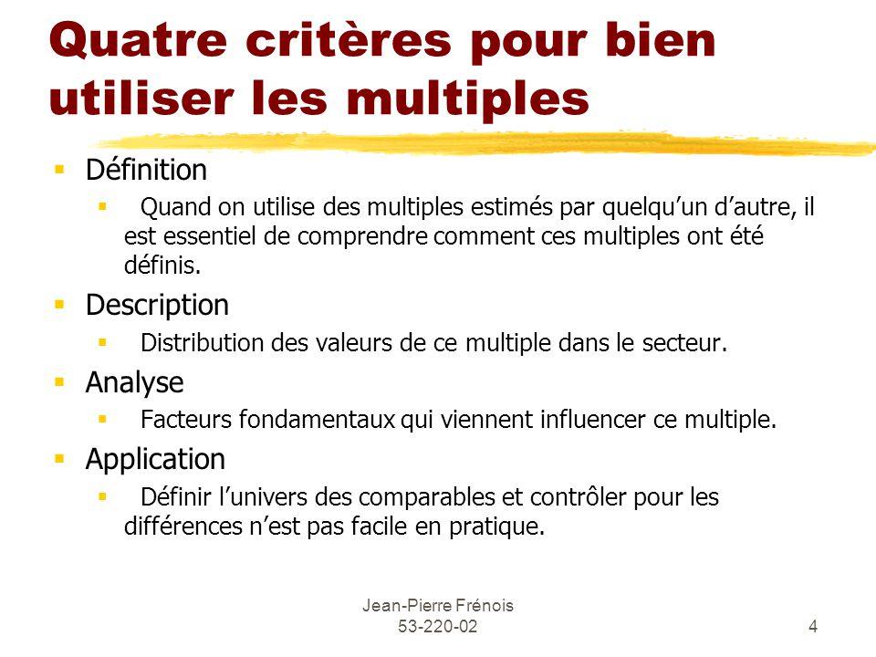 Jean-Pierre Frénois 53-220-024 Quatre critères pour bien utiliser les multiples Définition Quand on utilise des multiples estimés par quelquun dautre, il est essentiel de comprendre comment ces multiples ont été définis.