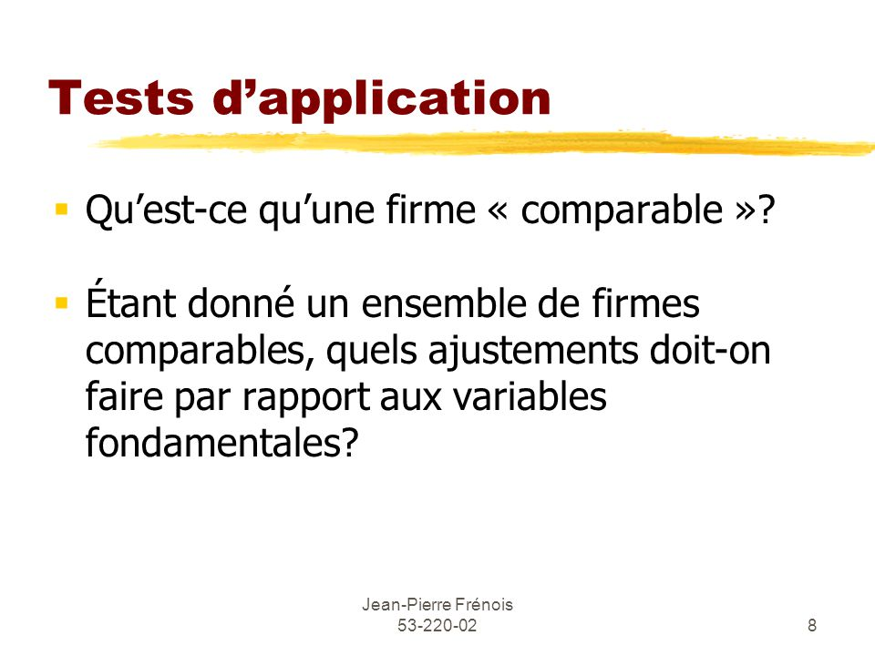 Jean-Pierre Frénois 53-220-028 Tests dapplication Quest-ce quune firme « comparable »? Étant donné un ensemble de firmes comparables, quels ajustement