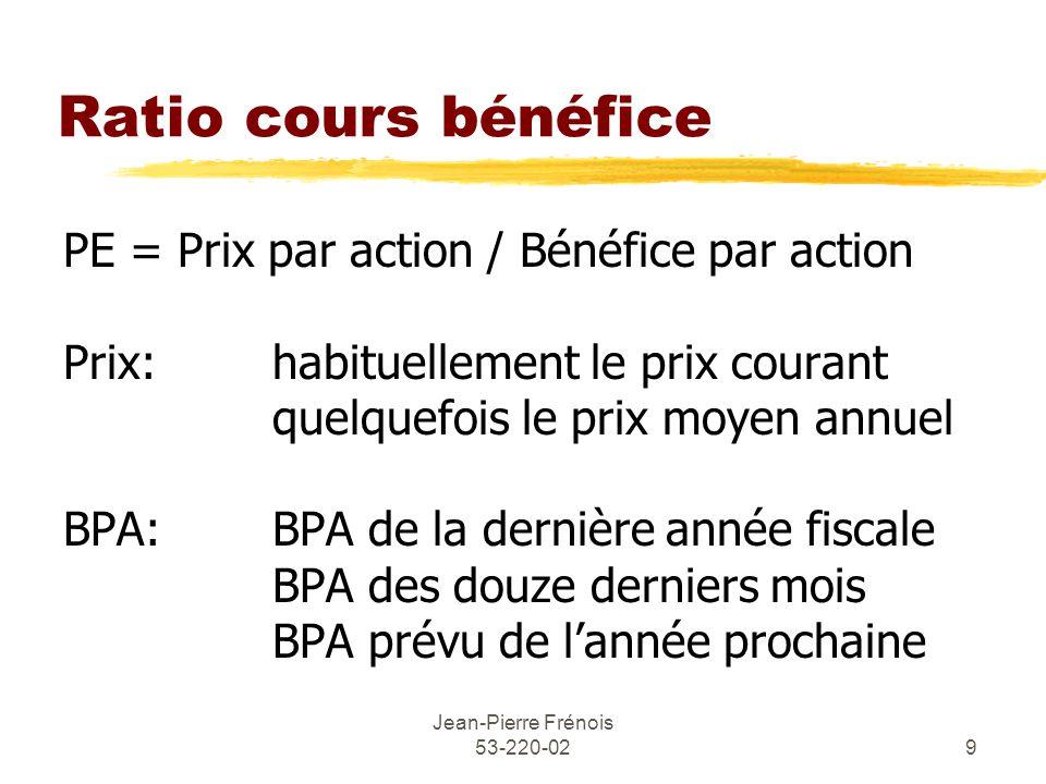 Jean-Pierre Frénois 53-220-029 Ratio cours bénéfice PE = Prix par action / Bénéfice par action Prix: habituellement le prix courant quelquefois le prix moyen annuel BPA:BPA de la dernière année fiscale BPA des douze derniers mois BPA prévu de lannée prochaine