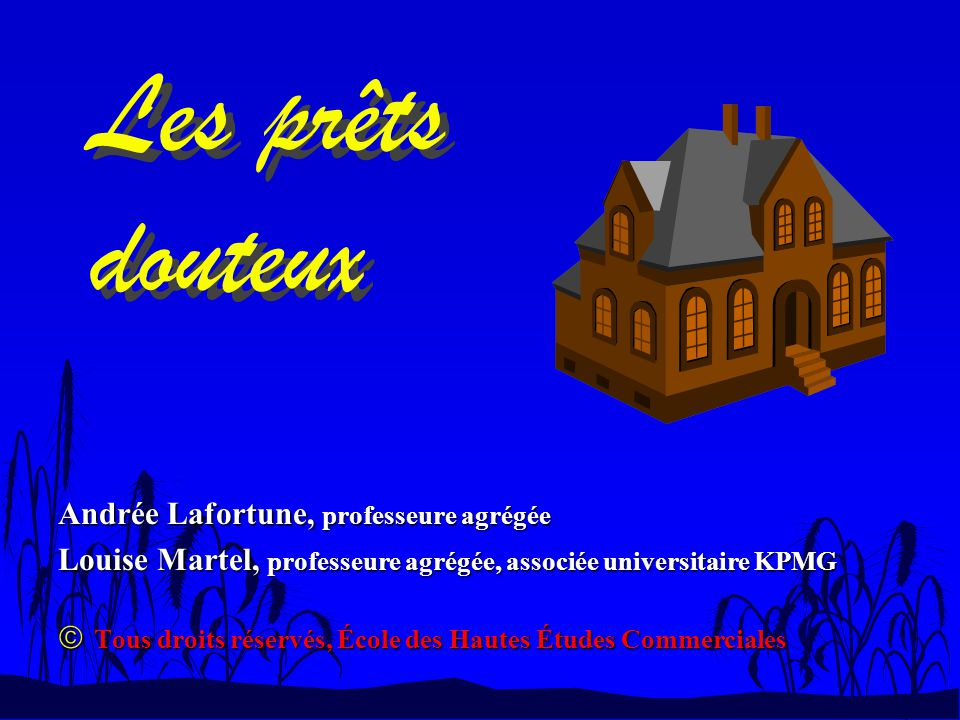Les prêts douteux Andrée Lafortune, professeure agrégée Louise Martel, professeure agrégée, associée universitaire KPMG Tous droits réservés, École de