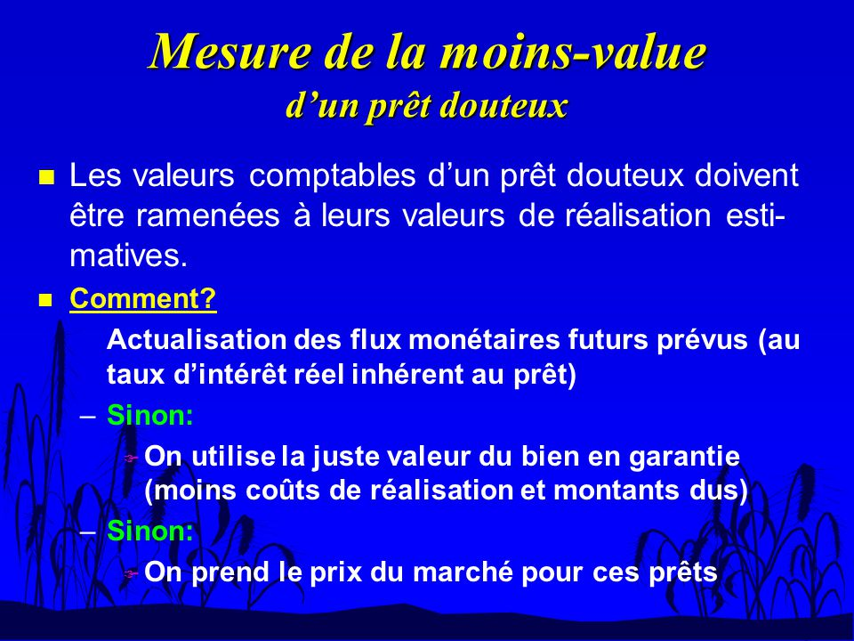 Mesure de la moins-value dun prêt douteux n Les valeurs comptables dun prêt douteux doivent être ramenées à leurs valeurs de réalisation esti- matives
