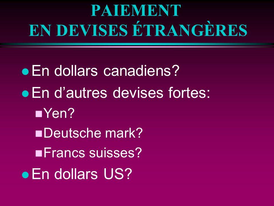 PAIEMENT EN DEVISES ÉTRANGÈRES l En dollars canadiens? l En dautres devises fortes: n Yen? n Deutsche mark? n Francs suisses? l En dollars US?