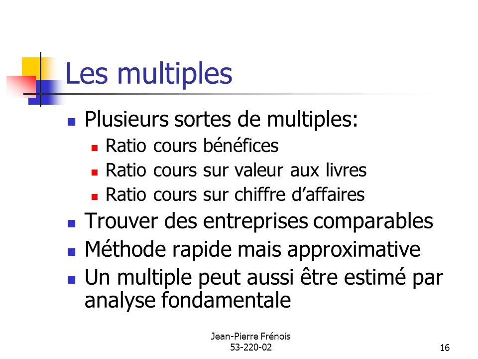 Jean-Pierre Frénois 53-220-0216 Les multiples Plusieurs sortes de multiples: Ratio cours bénéfices Ratio cours sur valeur aux livres Ratio cours sur c