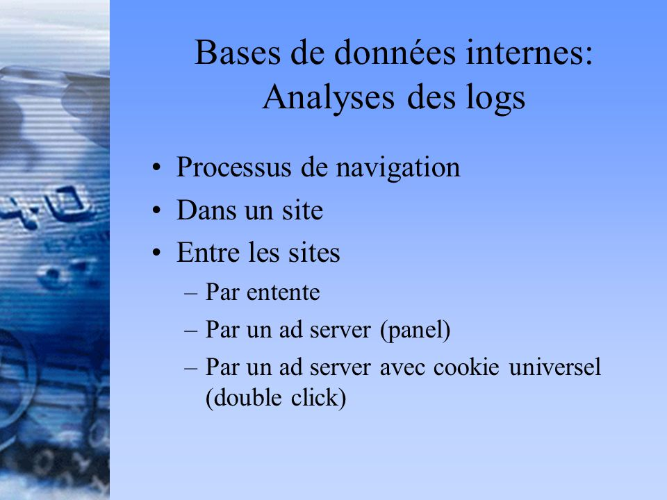 Bases de données internes: Analyses des logs Processus de navigation Dans un site Entre les sites –Par entente –Par un ad server (panel) –Par un ad server avec cookie universel (double click)