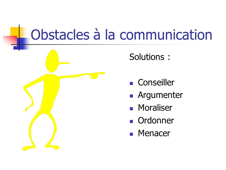 Obstacles à la communication Solutions : Conseiller Argumenter Moraliser Ordonner Menacer