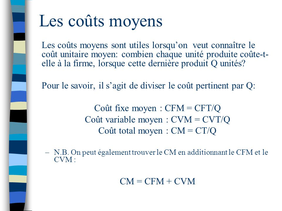 Les coûts moyens Les coûts moyens sont utiles lorsquon veut connaître le coût unitaire moyen: combien chaque unité produite coûte-t- elle à la firme,