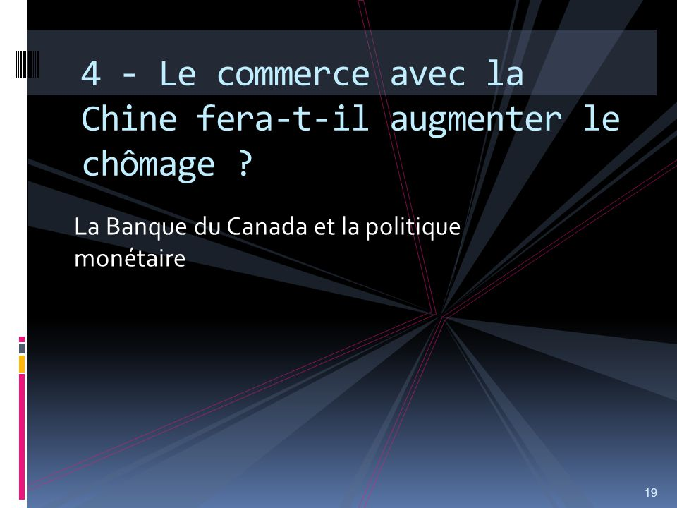La Banque du Canada et la politique monétaire 19 4 - Le commerce avec la Chine fera-t-il augmenter le chômage ?