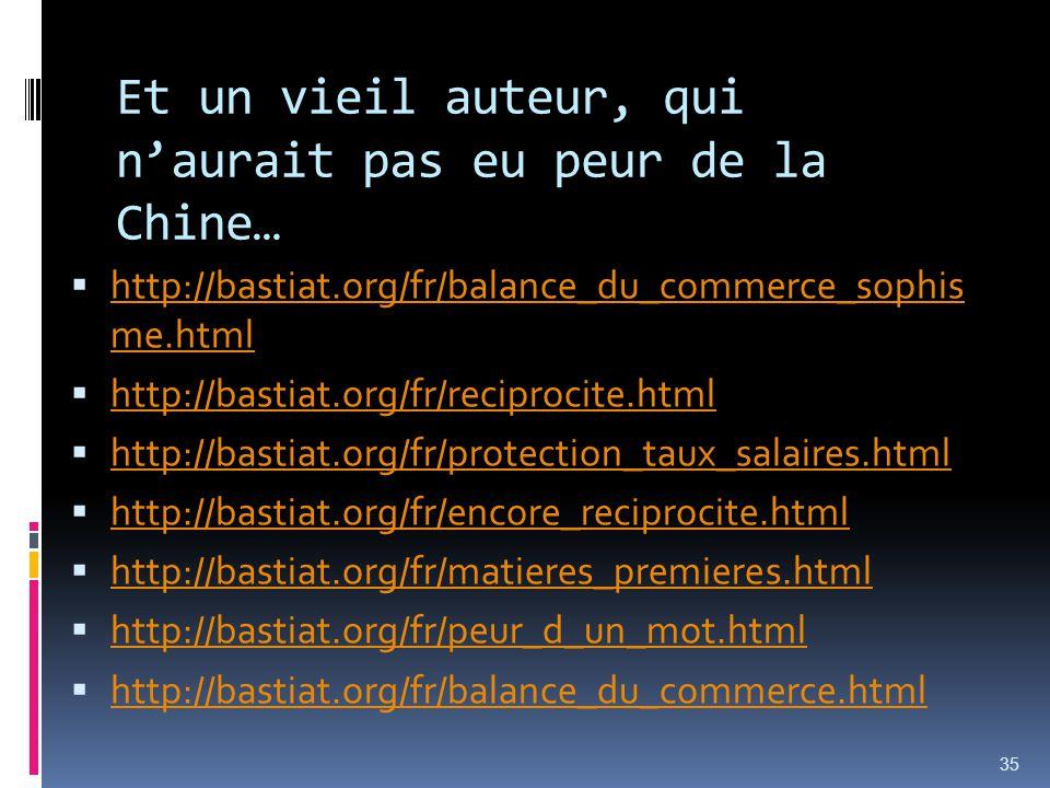 Et un vieil auteur, qui naurait pas eu peur de la Chine… http://bastiat.org/fr/balance_du_commerce_sophis me.html http://bastiat.org/fr/balance_du_commerce_sophis me.html http://bastiat.org/fr/reciprocite.html http://bastiat.org/fr/protection_taux_salaires.html http://bastiat.org/fr/encore_reciprocite.html http://bastiat.org/fr/matieres_premieres.html http://bastiat.org/fr/peur_d_un_mot.html http://bastiat.org/fr/balance_du_commerce.html 35