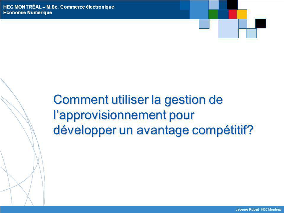 HEC MONTRÉAL – M.Sc. Commerce électronique Économie Numérique Jacques Robert, HEC Montréal Comment utiliser la gestion de lapprovisionnement pour déve