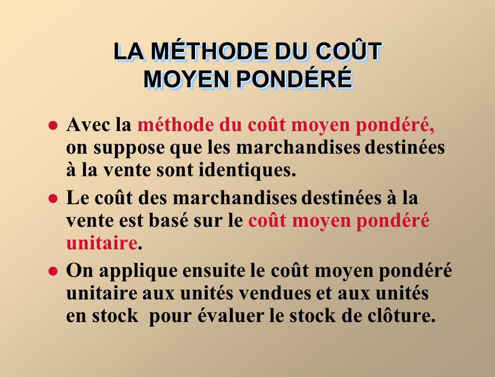 LA MÉTHODE DU COÛT MOYEN PONDÉRÉ Avec la méthode du coût moyen pondéré, on suppose que les marchandises destinées à la vente sont identiques.