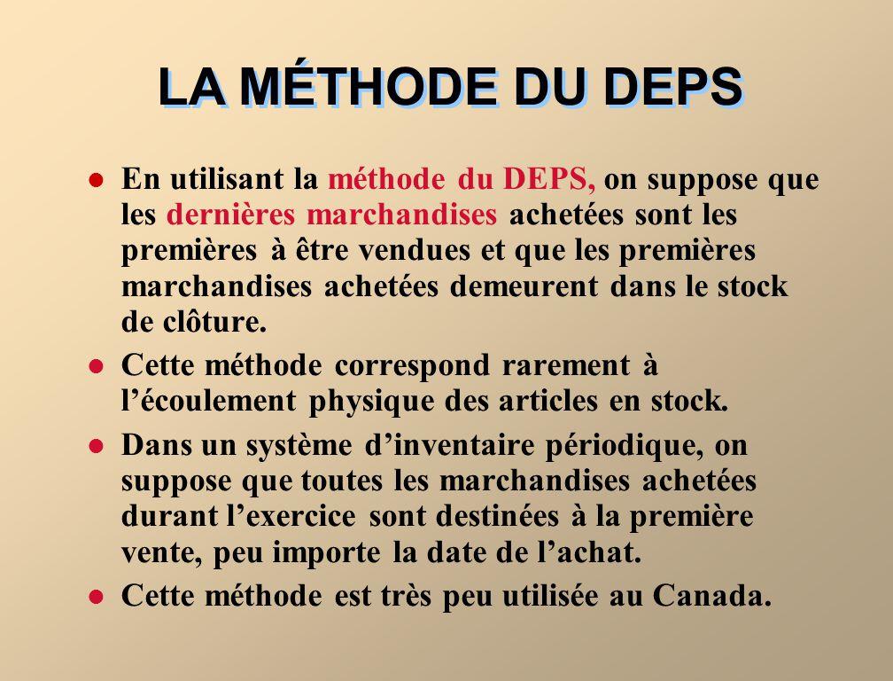 LA MÉTHODE DU DEPS En utilisant la méthode du DEPS, on suppose que les dernières marchandises achetées sont les premières à être vendues et que les premières marchandises achetées demeurent dans le stock de clôture.