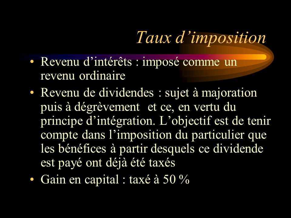 Taux dimposition Revenu dintérêts : imposé comme un revenu ordinaire Revenu de dividendes : sujet à majoration puis à dégrèvement et ce, en vertu du principe dintégration.