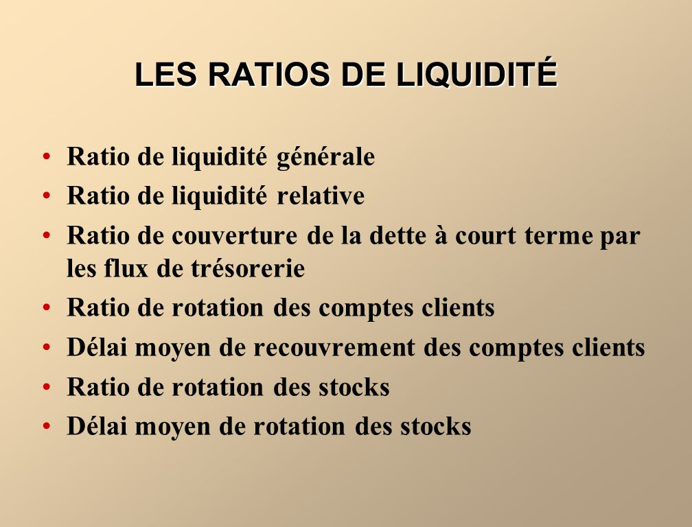 LES RATIOS DE LIQUIDITÉ Ratio de liquidité générale Ratio de liquidité relative Ratio de couverture de la dette à court terme par les flux de trésorer