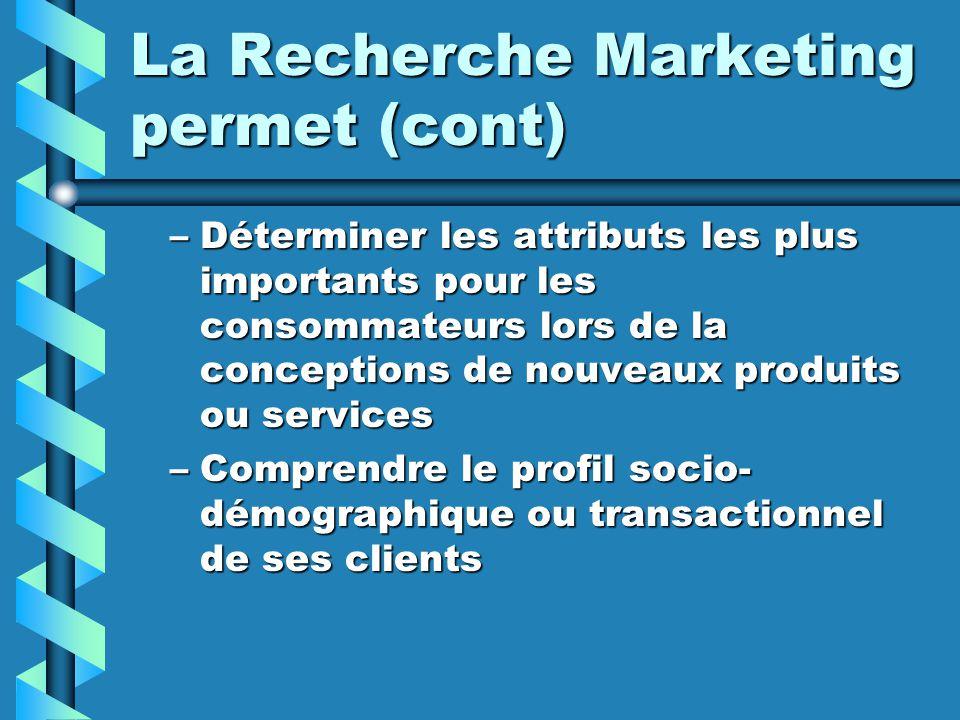 La Recherche Marketing permet (cont) –Déterminer les attributs les plus importants pour les consommateurs lors de la conceptions de nouveaux produits ou services –Comprendre le profil socio- démographique ou transactionnel de ses clients