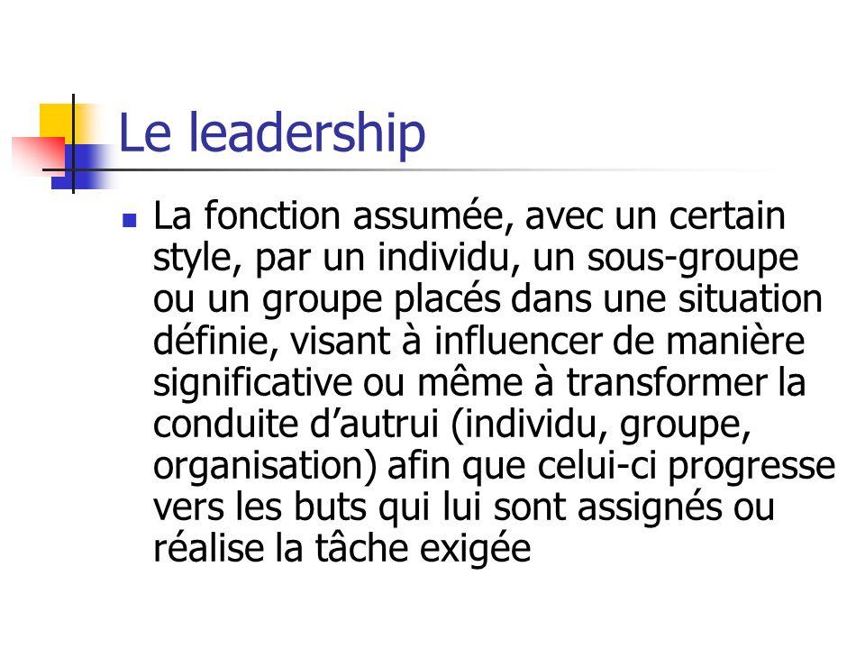 Le leadership La fonction assumée, avec un certain style, par un individu, un sous-groupe ou un groupe placés dans une situation définie, visant à inf