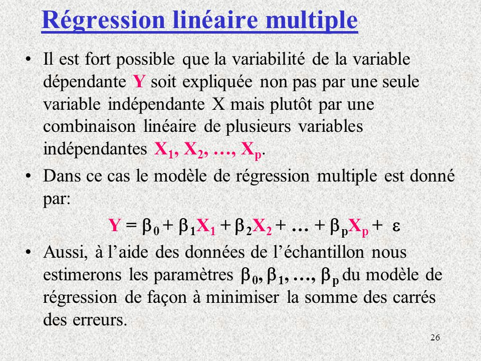 26 Régression linéaire multiple Il est fort possible que la variabilité de la variable dépendante Y soit expliquée non pas par une seule variable indé