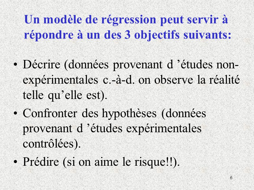 6 Un modèle de régression peut servir à répondre à un des 3 objectifs suivants: Décrire (données provenant d études non- expérimentales c.-à-d. on obs