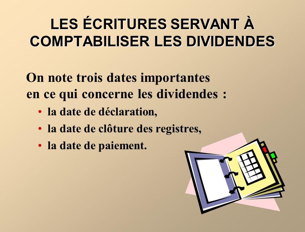 LES ÉCRITURES SERVANT À COMPTABILISER LES DIVIDENDES On note trois dates importantes en ce qui concerne les dividendes : la date de déclaration, la date de clôture des registres, la date de paiement.