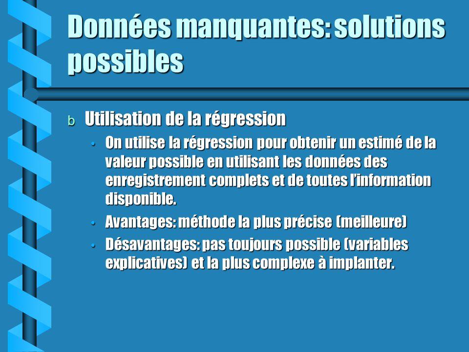 Données manquantes: solutions possibles b Utilisation de la régression On utilise la régression pour obtenir un estimé de la valeur possible en utilis