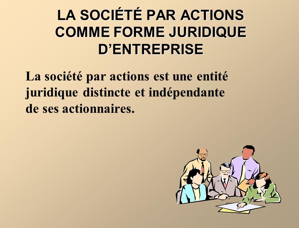 LA SOCIÉTÉ PAR ACTIONS COMME FORME JURIDIQUE DENTREPRISE La société par actions est une entité juridique distincte et indépendante de ses actionnaires