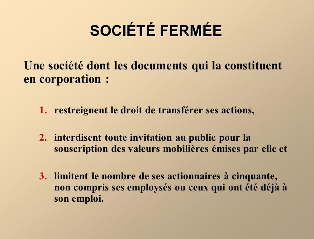 SOCIÉTÉ FERMÉE Une société dont les documents qui la constituent en corporation : 1.restreignent le droit de transférer ses actions, 2.interdisent tou