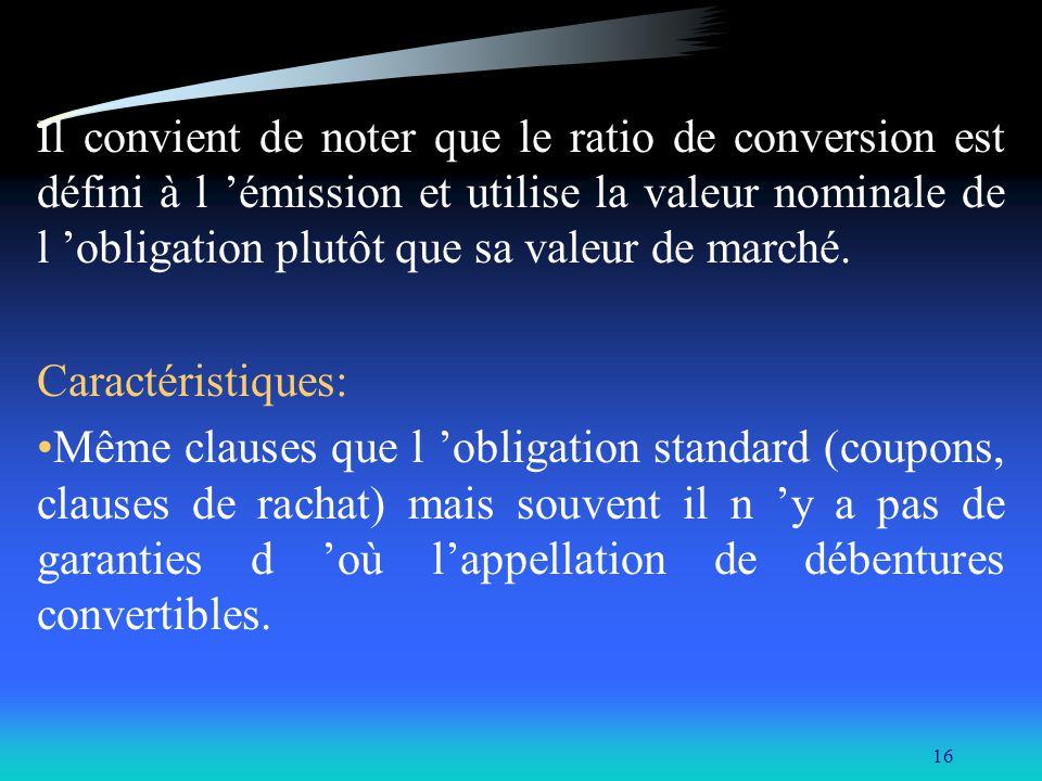 16 Il convient de noter que le ratio de conversion est défini à l émission et utilise la valeur nominale de l obligation plutôt que sa valeur de march