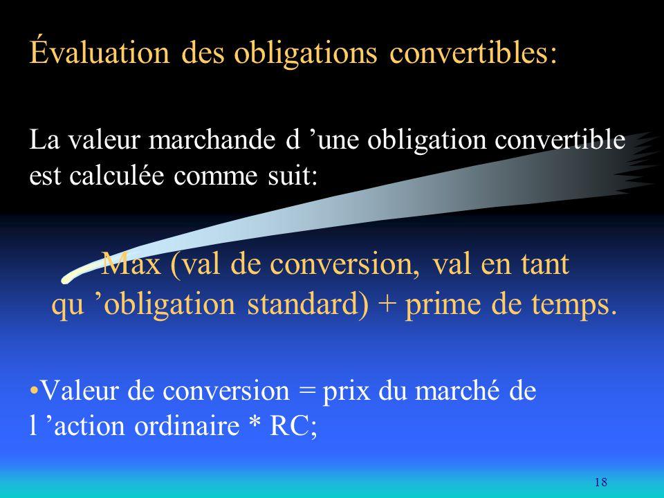 18 Évaluation des obligations convertibles: La valeur marchande d une obligation convertible est calculée comme suit: Max (val de conversion, val en t