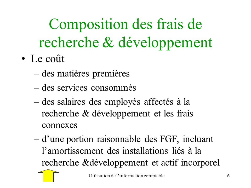 Utilisation de linformation comptable6 Composition des frais de recherche & développement Le coût –des matières premières –des services consommés –des