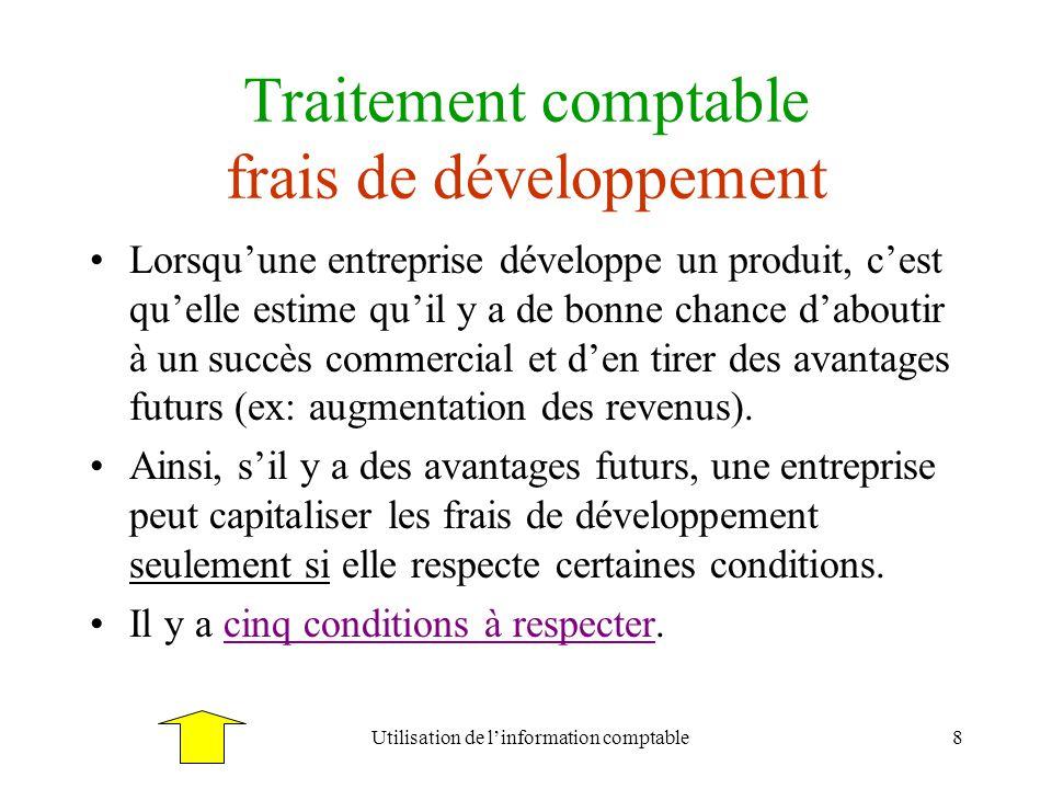 Utilisation de linformation comptable8 Traitement comptable frais de développement Lorsquune entreprise développe un produit, cest quelle estime quil